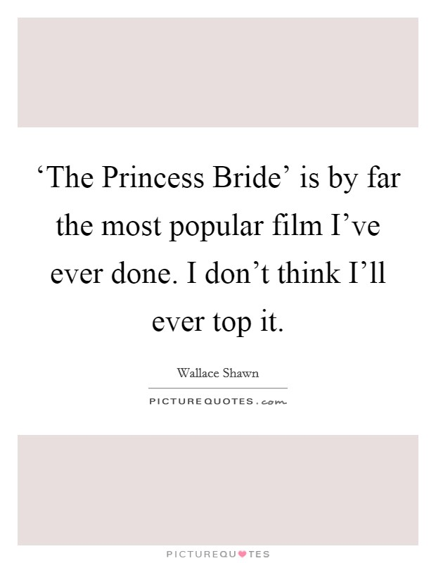 'The Princess Bride' is by far the most popular film I've ever done. I don't think I'll ever top it Picture Quote #1