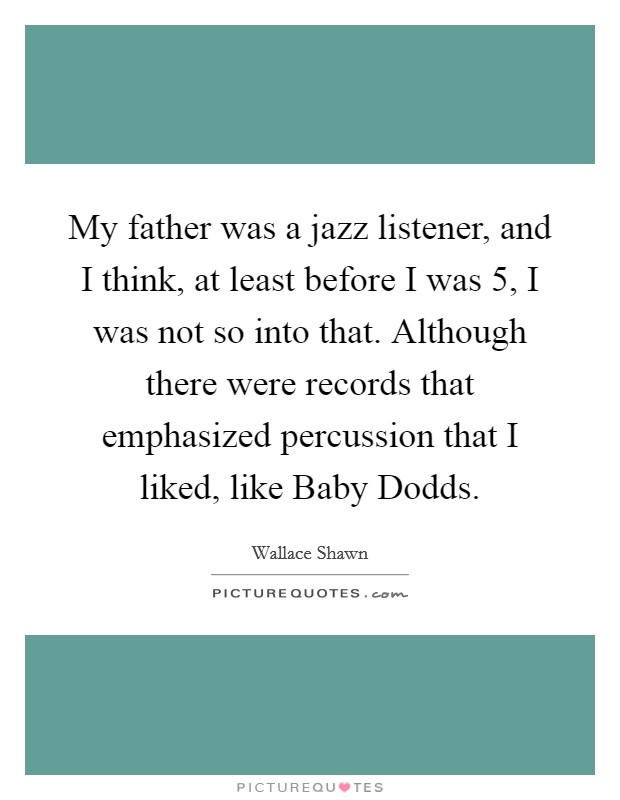 My father was a jazz listener, and I think, at least before I was 5, I was not so into that. Although there were records that emphasized percussion that I liked, like Baby Dodds Picture Quote #1