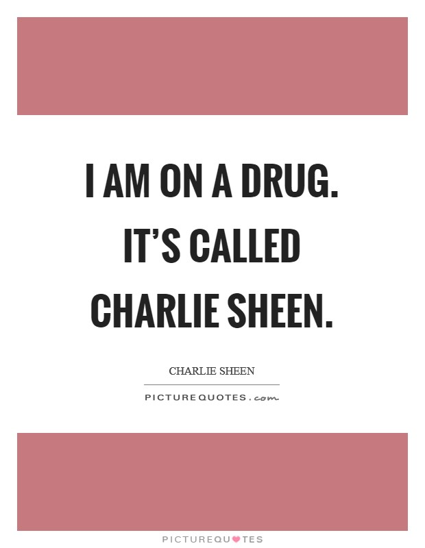 I am on a drug. It's called Charlie Sheen Picture Quote #1