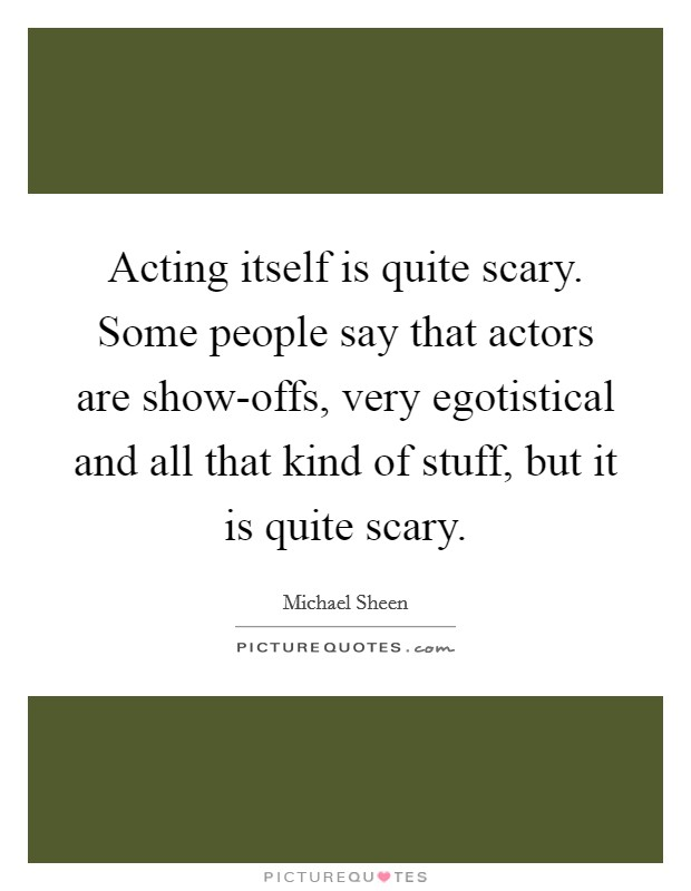 Acting itself is quite scary. Some people say that actors are show-offs, very egotistical and all that kind of stuff, but it is quite scary Picture Quote #1