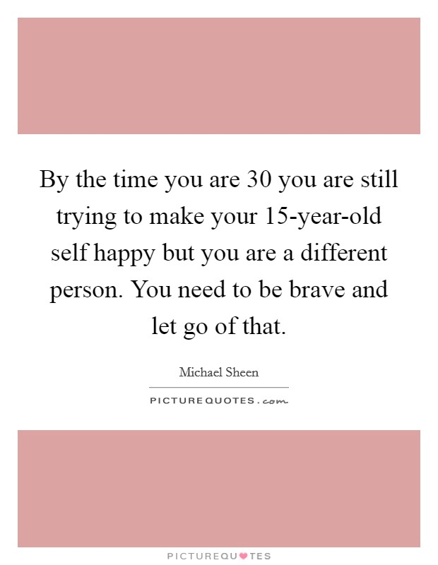 By the time you are 30 you are still trying to make your 15-year-old self happy but you are a different person. You need to be brave and let go of that Picture Quote #1