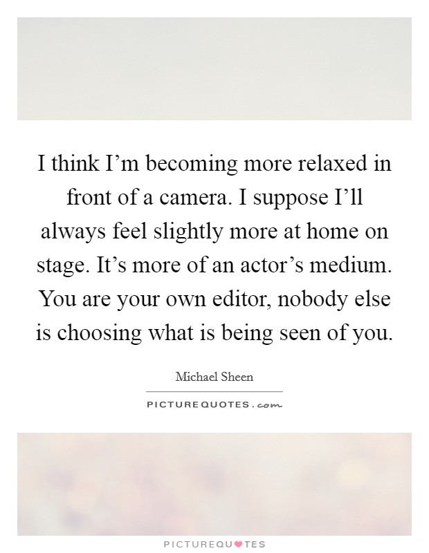 I think I'm becoming more relaxed in front of a camera. I suppose I'll always feel slightly more at home on stage. It's more of an actor's medium. You are your own editor, nobody else is choosing what is being seen of you Picture Quote #1