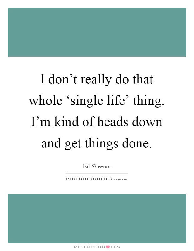I don't really do that whole 'single life' thing. I'm kind of heads down and get things done Picture Quote #1
