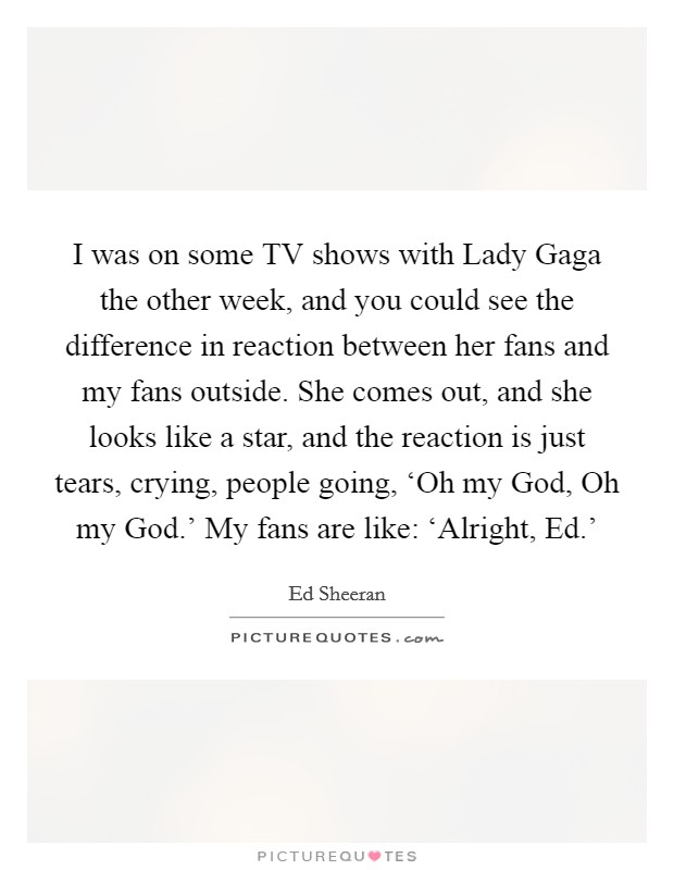 I was on some TV shows with Lady Gaga the other week, and you could see the difference in reaction between her fans and my fans outside. She comes out, and she looks like a star, and the reaction is just tears, crying, people going, 'Oh my God, Oh my God.' My fans are like: 'Alright, Ed.' Picture Quote #1