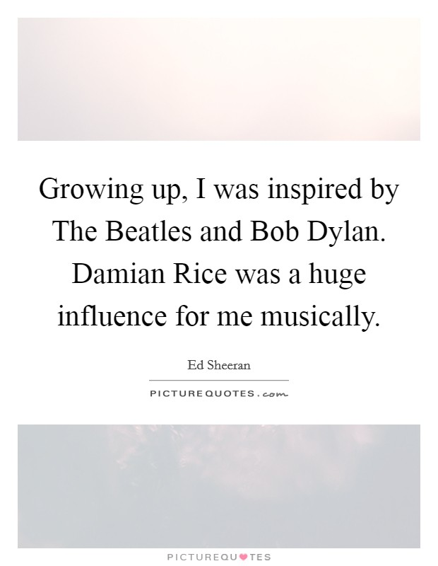 Growing up, I was inspired by The Beatles and Bob Dylan. Damian Rice was a huge influence for me musically Picture Quote #1