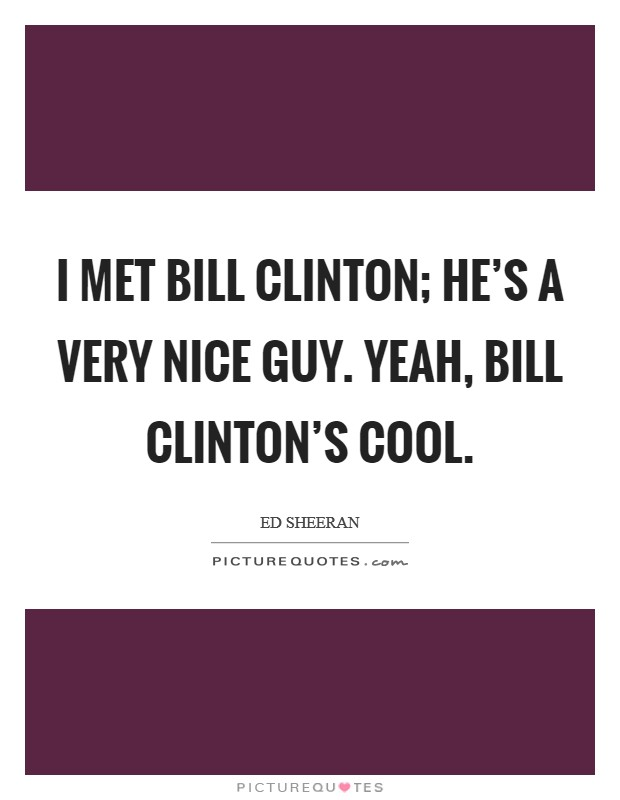 I met Bill Clinton; he's a very nice guy. Yeah, Bill Clinton's cool Picture Quote #1