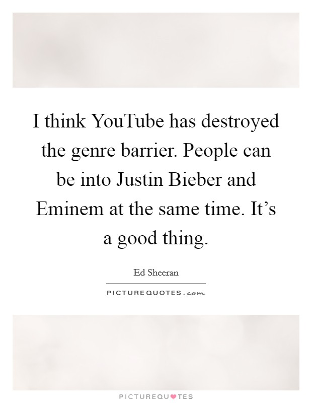 I think YouTube has destroyed the genre barrier. People can be into Justin Bieber and Eminem at the same time. It's a good thing Picture Quote #1