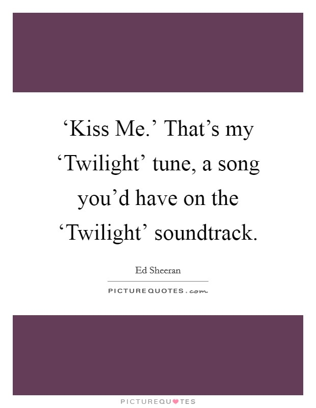 'Kiss Me.' That's my 'Twilight' tune, a song you'd have on the 'Twilight' soundtrack Picture Quote #1