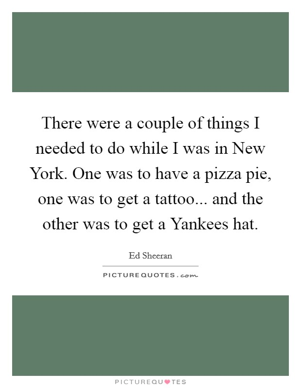 There were a couple of things I needed to do while I was in New York. One was to have a pizza pie, one was to get a tattoo... and the other was to get a Yankees hat Picture Quote #1