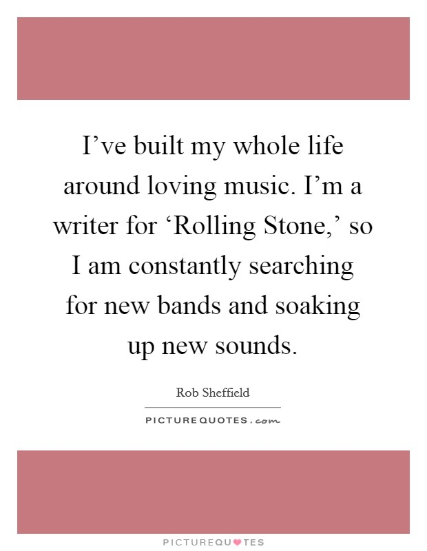I've built my whole life around loving music. I'm a writer for 'Rolling Stone,' so I am constantly searching for new bands and soaking up new sounds Picture Quote #1