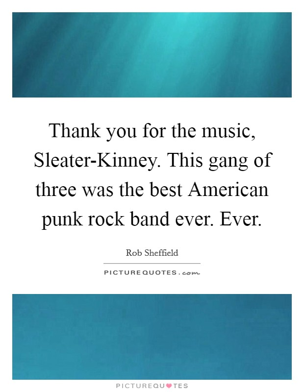 Thank you for the music, Sleater-Kinney. This gang of three was the best American punk rock band ever. Ever Picture Quote #1
