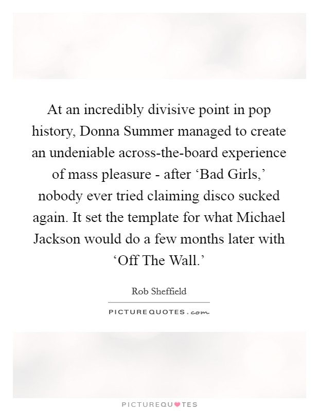 At an incredibly divisive point in pop history, Donna Summer managed to create an undeniable across-the-board experience of mass pleasure - after 'Bad Girls,' nobody ever tried claiming disco sucked again. It set the template for what Michael Jackson would do a few months later with 'Off The Wall.' Picture Quote #1