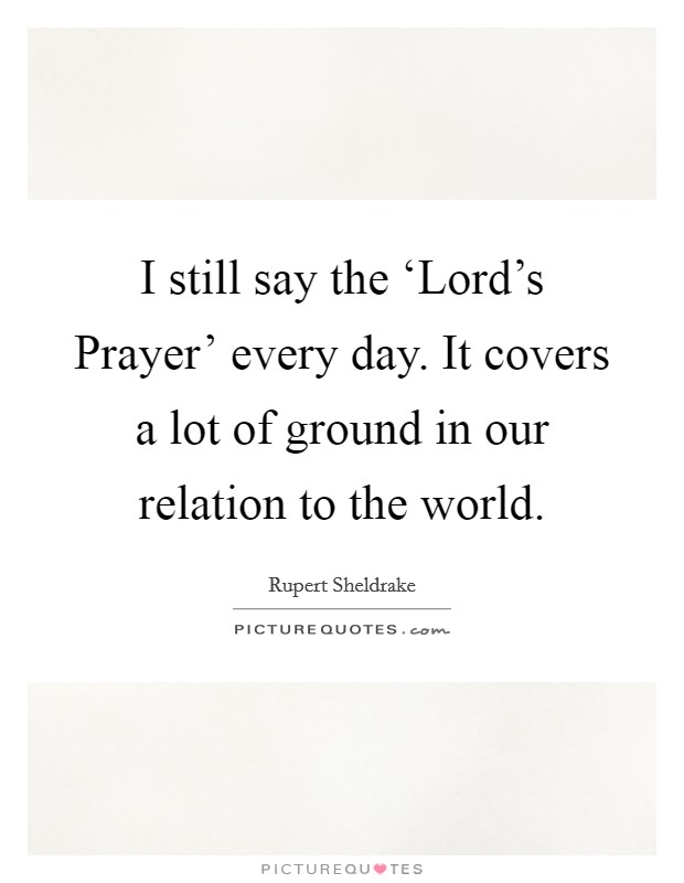 I still say the 'Lord's Prayer' every day. It covers a lot of ground in our relation to the world Picture Quote #1