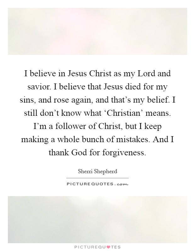 I believe in Jesus Christ as my Lord and savior. I believe that Jesus died for my sins, and rose again, and that's my belief. I still don't know what 'Christian' means. I'm a follower of Christ, but I keep making a whole bunch of mistakes. And I thank God for forgiveness Picture Quote #1