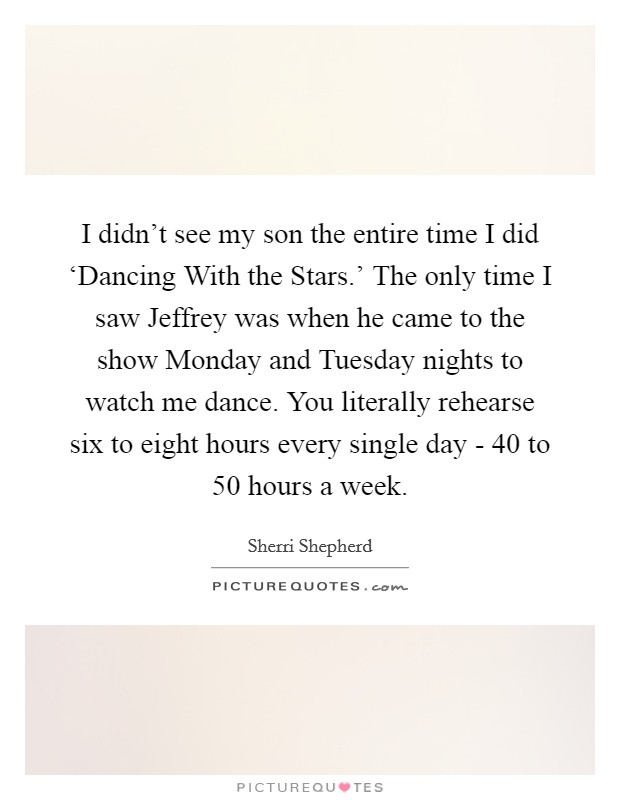I didn't see my son the entire time I did 'Dancing With the Stars.' The only time I saw Jeffrey was when he came to the show Monday and Tuesday nights to watch me dance. You literally rehearse six to eight hours every single day - 40 to 50 hours a week Picture Quote #1