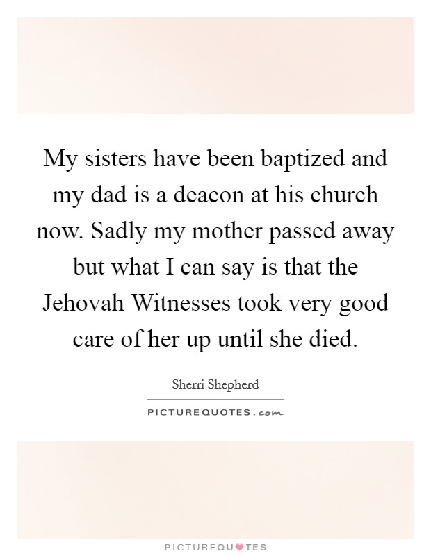 My sisters have been baptized and my dad is a deacon at his church now. Sadly my mother passed away but what I can say is that the Jehovah Witnesses took very good care of her up until she died Picture Quote #1