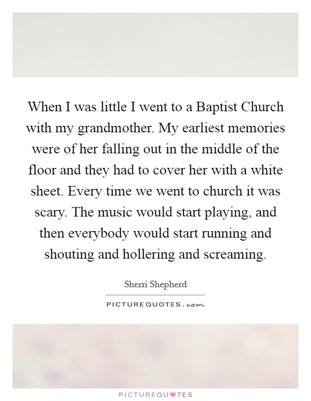 When I was little I went to a Baptist Church with my grandmother. My earliest memories were of her falling out in the middle of the floor and they had to cover her with a white sheet. Every time we went to church it was scary. The music would start playing, and then everybody would start running and shouting and hollering and screaming Picture Quote #1