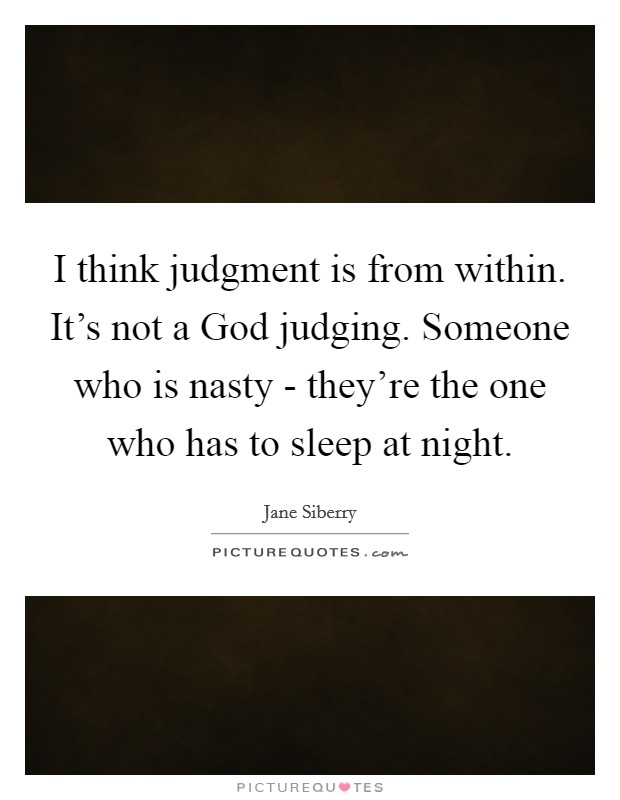 I think judgment is from within. It's not a God judging. Someone who is nasty - they're the one who has to sleep at night Picture Quote #1
