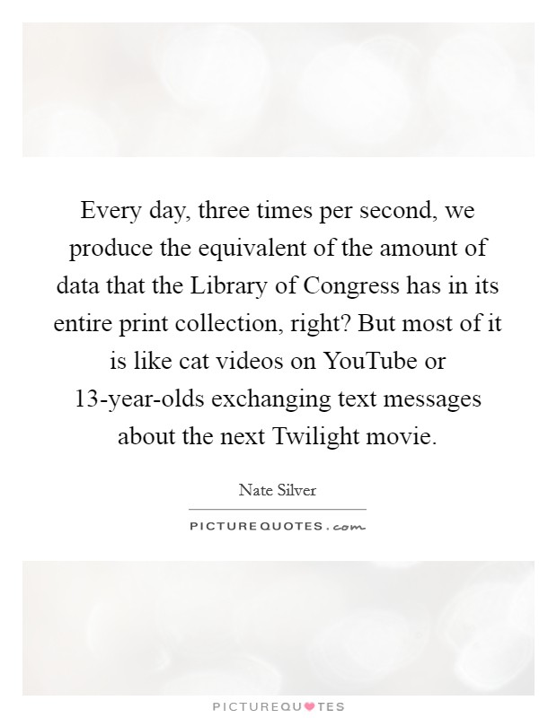 Every day, three times per second, we produce the equivalent of the amount of data that the Library of Congress has in its entire print collection, right? But most of it is like cat videos on YouTube or 13-year-olds exchanging text messages about the next Twilight movie Picture Quote #1