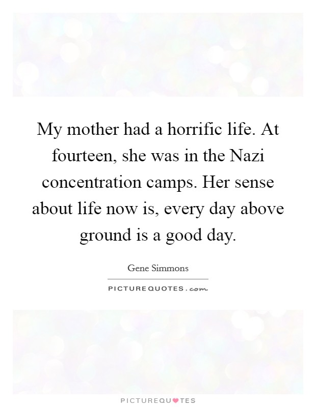 My mother had a horrific life. At fourteen, she was in the Nazi concentration camps. Her sense about life now is, every day above ground is a good day Picture Quote #1