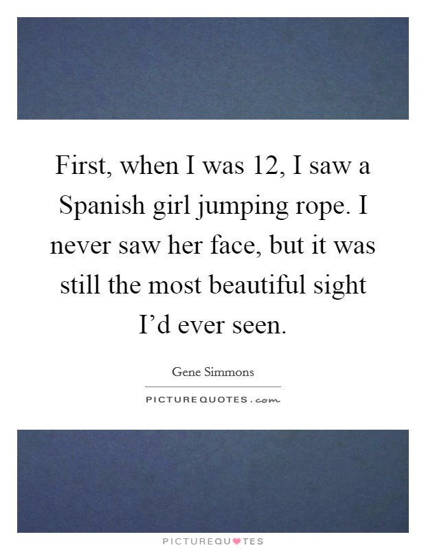 First, when I was 12, I saw a Spanish girl jumping rope. I never saw her face, but it was still the most beautiful sight I'd ever seen Picture Quote #1