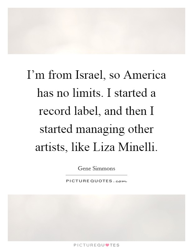 I'm from Israel, so America has no limits. I started a record label, and then I started managing other artists, like Liza Minelli Picture Quote #1