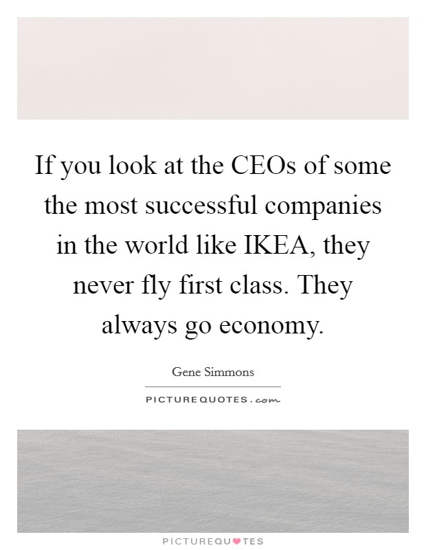 If you look at the CEOs of some the most successful companies in the world like IKEA, they never fly first class. They always go economy Picture Quote #1