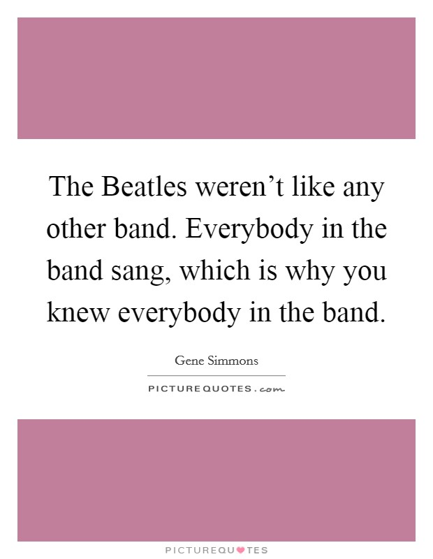 The Beatles weren't like any other band. Everybody in the band sang, which is why you knew everybody in the band Picture Quote #1