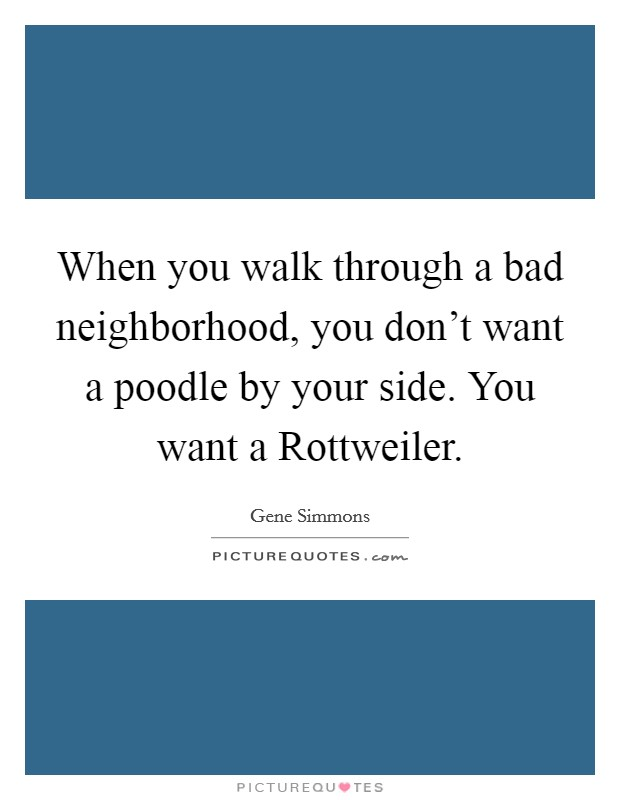 When you walk through a bad neighborhood, you don't want a poodle by your side. You want a Rottweiler Picture Quote #1