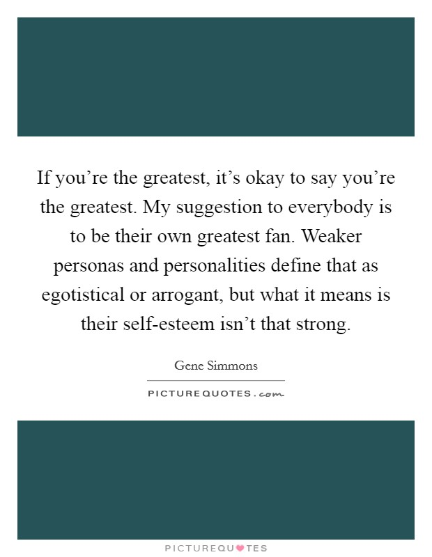 If you're the greatest, it's okay to say you're the greatest. My suggestion to everybody is to be their own greatest fan. Weaker personas and personalities define that as egotistical or arrogant, but what it means is their self-esteem isn't that strong Picture Quote #1