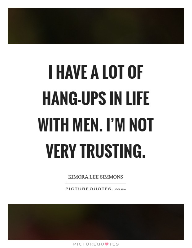I have a lot of hang-ups in life with men. I'm not very trusting Picture Quote #1
