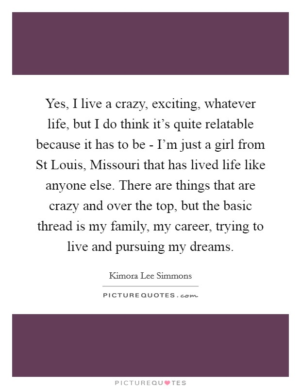 Yes, I live a crazy, exciting, whatever life, but I do think it's quite relatable because it has to be - I'm just a girl from St Louis, Missouri that has lived life like anyone else. There are things that are crazy and over the top, but the basic thread is my family, my career, trying to live and pursuing my dreams Picture Quote #1