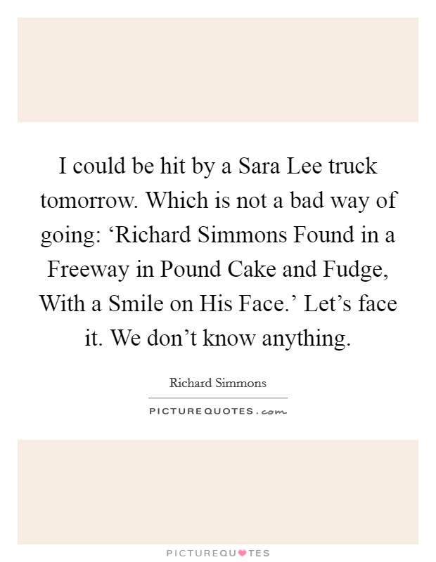 I could be hit by a Sara Lee truck tomorrow. Which is not a bad way of going: 'Richard Simmons Found in a Freeway in Pound Cake and Fudge, With a Smile on His Face.' Let's face it. We don't know anything Picture Quote #1