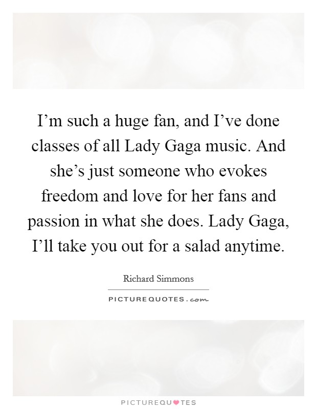 I'm such a huge fan, and I've done classes of all Lady Gaga music. And she's just someone who evokes freedom and love for her fans and passion in what she does. Lady Gaga, I'll take you out for a salad anytime Picture Quote #1
