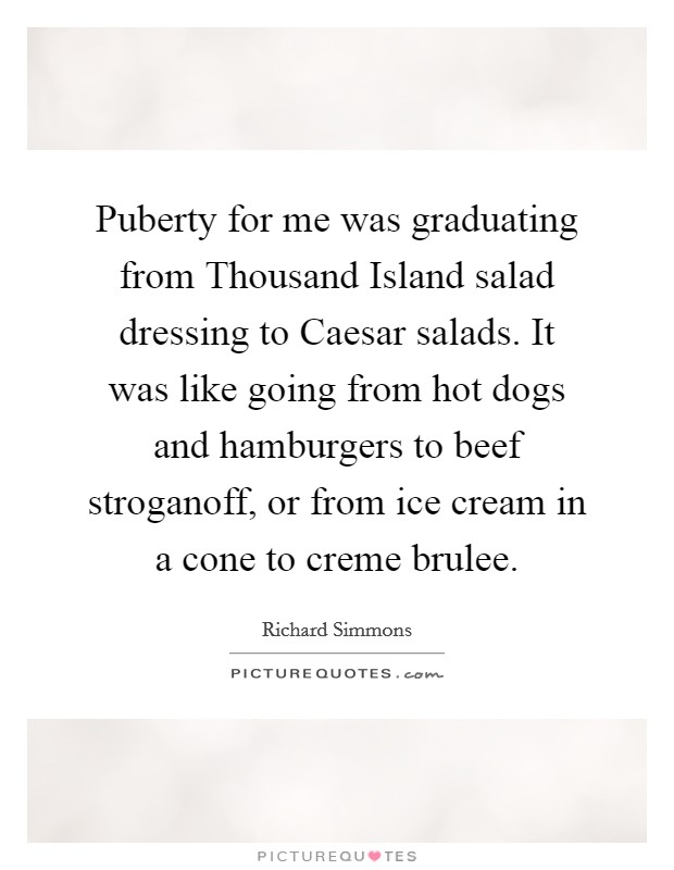 Puberty for me was graduating from Thousand Island salad dressing to Caesar salads. It was like going from hot dogs and hamburgers to beef stroganoff, or from ice cream in a cone to creme brulee Picture Quote #1
