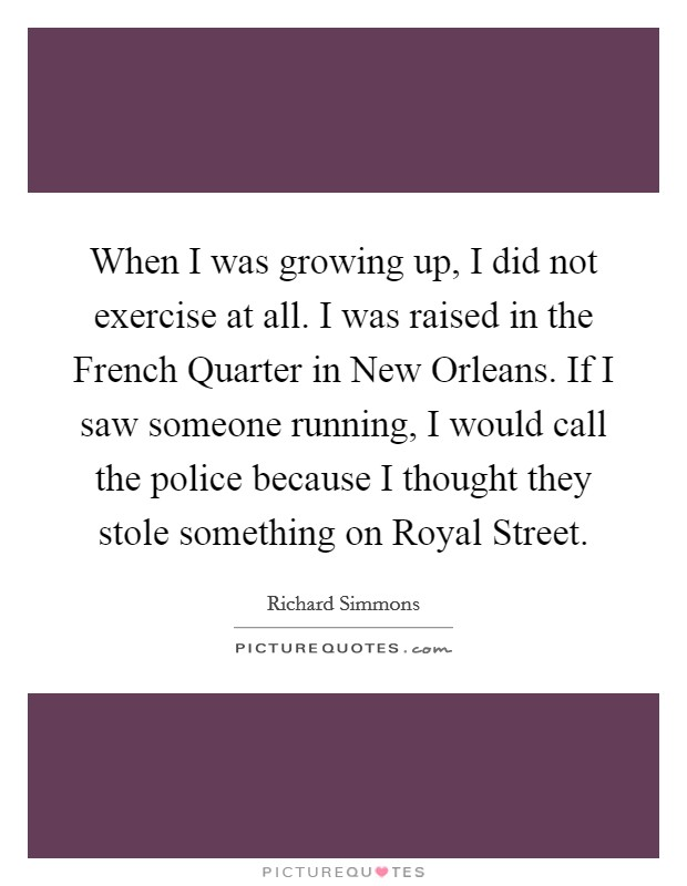 When I was growing up, I did not exercise at all. I was raised in the French Quarter in New Orleans. If I saw someone running, I would call the police because I thought they stole something on Royal Street Picture Quote #1