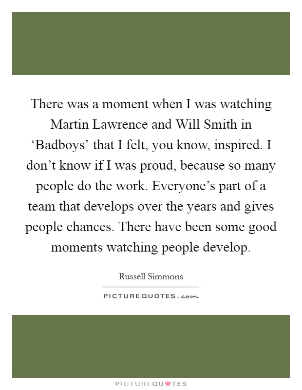 There was a moment when I was watching Martin Lawrence and Will Smith in 'Badboys' that I felt, you know, inspired. I don't know if I was proud, because so many people do the work. Everyone's part of a team that develops over the years and gives people chances. There have been some good moments watching people develop Picture Quote #1