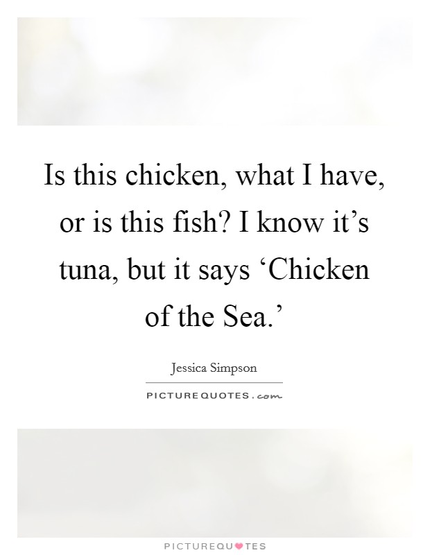 Is this chicken, what I have, or is this fish? I know it's tuna, but it says 'Chicken of the Sea.' Picture Quote #1