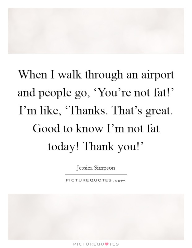 When I walk through an airport and people go, 'You're not fat!' I'm like, 'Thanks. That's great. Good to know I'm not fat today! Thank you!' Picture Quote #1
