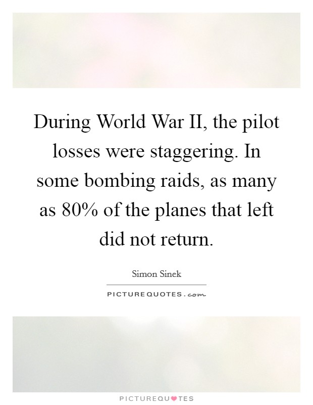 During World War II, the pilot losses were staggering. In some bombing raids, as many as 80% of the planes that left did not return Picture Quote #1