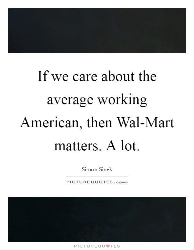 If we care about the average working American, then Wal-Mart matters. A lot Picture Quote #1