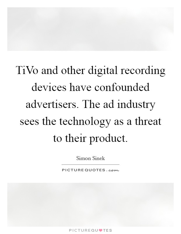 TiVo and other digital recording devices have confounded advertisers. The ad industry sees the technology as a threat to their product Picture Quote #1