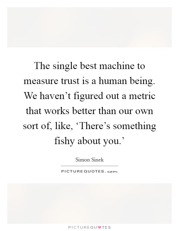 The single best machine to measure trust is a human being. We haven't figured out a metric that works better than our own sort of, like, 'There's something fishy about you.' Picture Quote #1