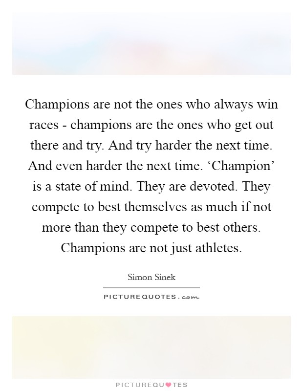 Champions are not the ones who always win races - champions are the ones who get out there and try. And try harder the next time. And even harder the next time. 'Champion' is a state of mind. They are devoted. They compete to best themselves as much if not more than they compete to best others. Champions are not just athletes Picture Quote #1