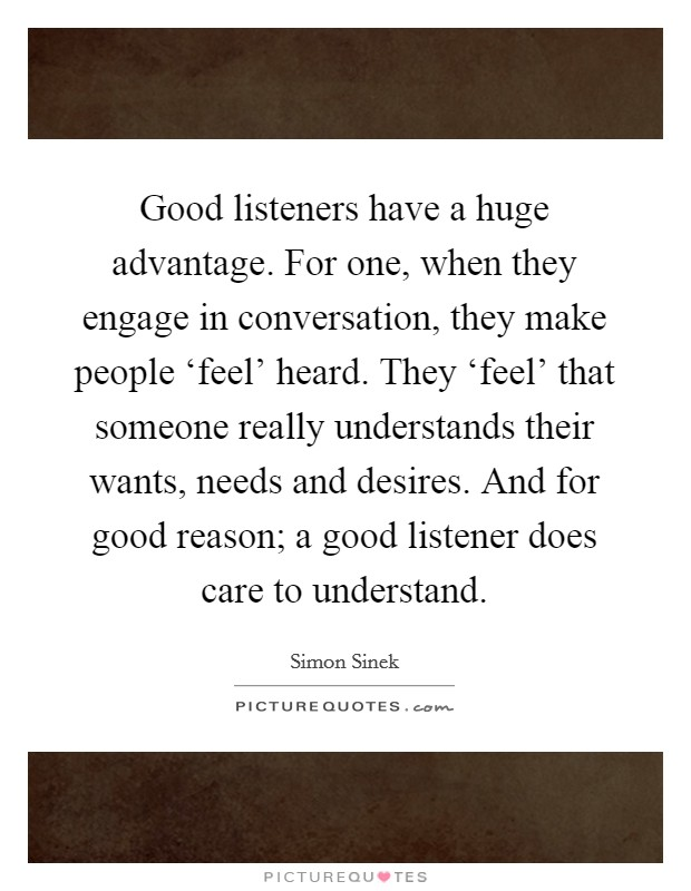 Good listeners have a huge advantage. For one, when they engage in conversation, they make people 'feel' heard. They 'feel' that someone really understands their wants, needs and desires. And for good reason; a good listener does care to understand Picture Quote #1