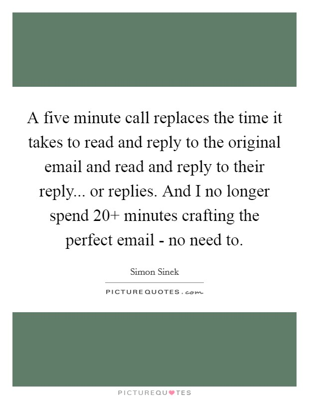 A five minute call replaces the time it takes to read and reply to the original email and read and reply to their reply... or replies. And I no longer spend 20  minutes crafting the perfect email - no need to Picture Quote #1