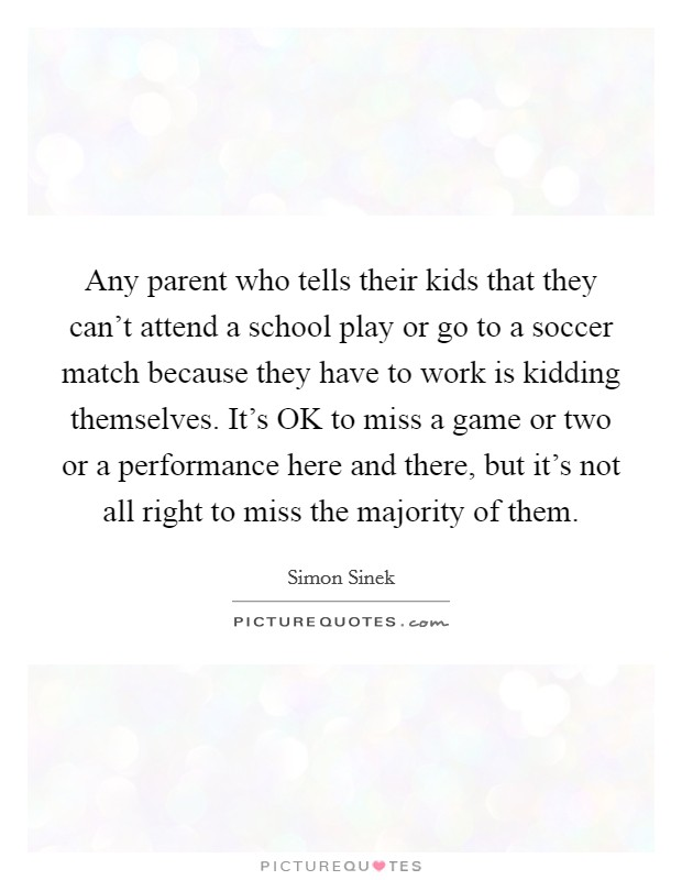 Any parent who tells their kids that they can't attend a school play or go to a soccer match because they have to work is kidding themselves. It's OK to miss a game or two or a performance here and there, but it's not all right to miss the majority of them Picture Quote #1