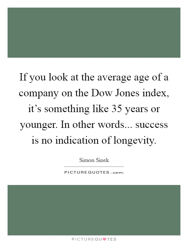 If you look at the average age of a company on the Dow Jones index, it's something like 35 years or younger. In other words... success is no indication of longevity Picture Quote #1