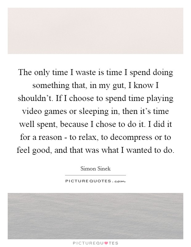 The only time I waste is time I spend doing something that, in my gut, I know I shouldn't. If I choose to spend time playing video games or sleeping in, then it's time well spent, because I chose to do it. I did it for a reason - to relax, to decompress or to feel good, and that was what I wanted to do Picture Quote #1