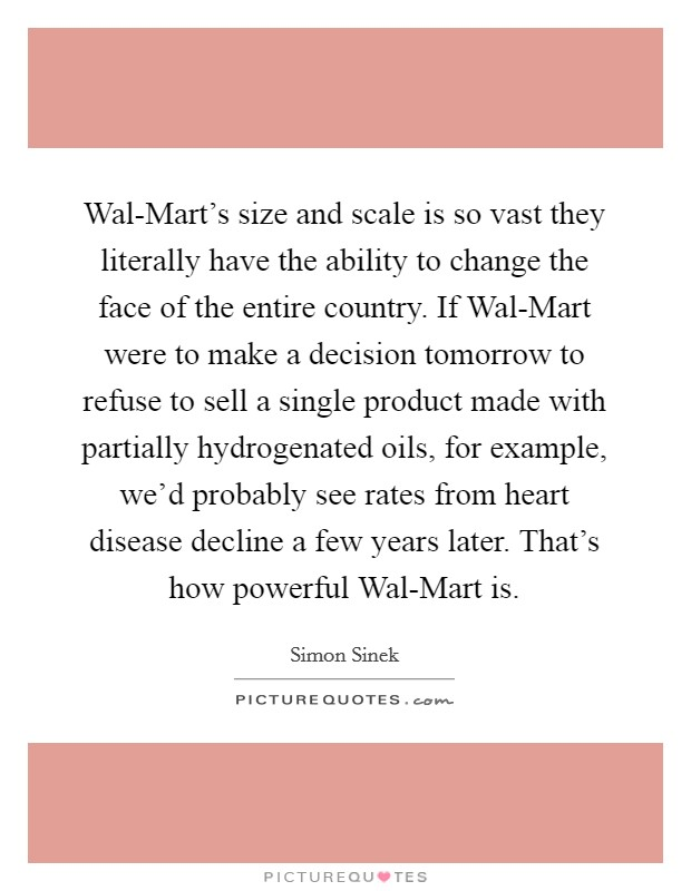 Wal-Mart's size and scale is so vast they literally have the ability to change the face of the entire country. If Wal-Mart were to make a decision tomorrow to refuse to sell a single product made with partially hydrogenated oils, for example, we'd probably see rates from heart disease decline a few years later. That's how powerful Wal-Mart is Picture Quote #1